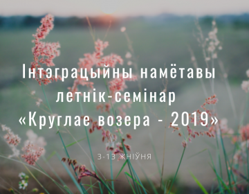 Інтэграцыйны намётавы летнік-семінар «Круглае возера – 2019»