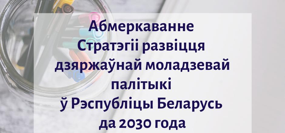 Запрашаем на абмеркаванне Стратэгіі развіцця дзяржаўнай моладзевай палітыкі ў Рэспубліцы Беларусь да 2030 года